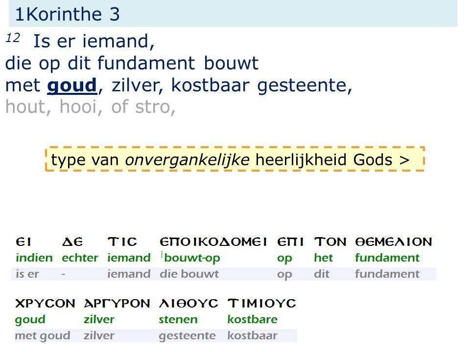 1Korinthe 3 12 Is er iemand, die op dit fundament bouwt met goud, zilver, kostbaar gesteente, hout, hooi, of stro, type van onvergankelijke heerlijkheid Gods >