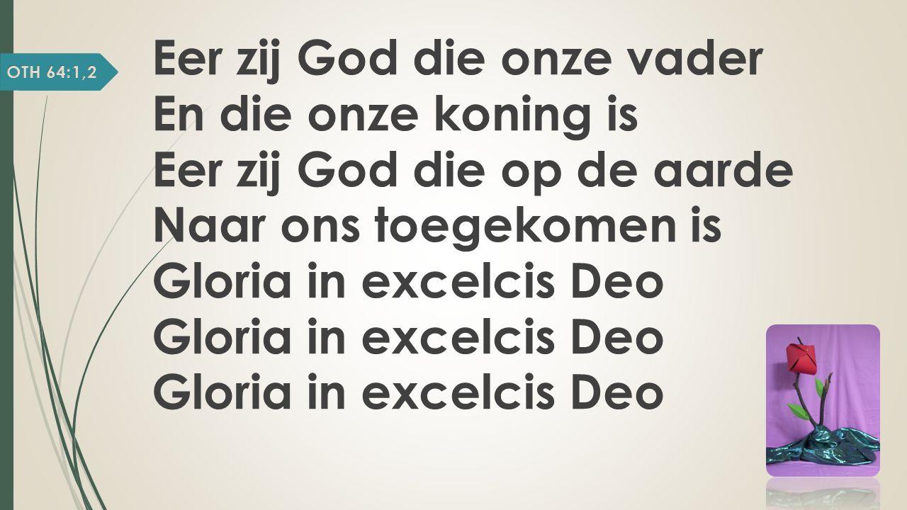 Eer zij God die onze vader En die onze koning is Eer zij God die op de aarde Naar ons toegekomen is Gloria in excelcis Deo