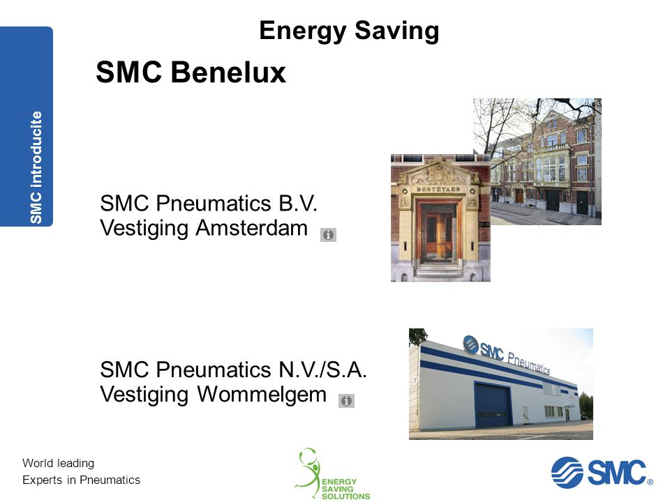 World leading Experts in Pneumatics Energy Saving Wereldwijd 16.010 Europa 2.500 Japan 8.000 Aantal medewerkers As of March 31th, 2012 SMC introducite