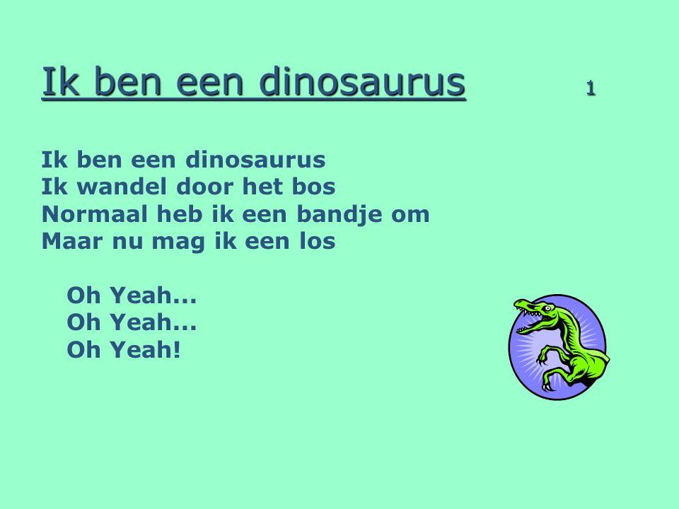 Ik ben een dinosaurus 1 Ik ben een dinosaurus Ik wandel door het bos Normaal heb ik een bandje om Maar nu mag ik een los Oh Yeah... Oh Yeah!