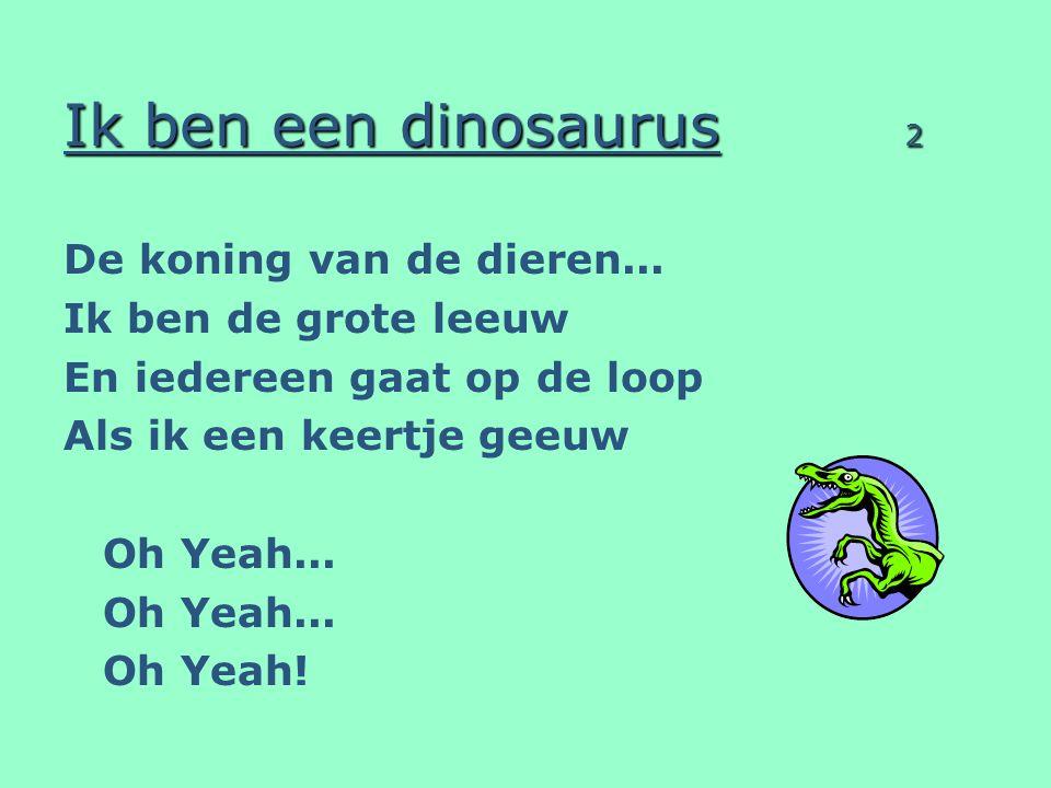 Ik ben een dinosaurus 2 De koning van de dieren... Ik ben de grote leeuw En iedereen gaat op de loop Als ik een keertje geeuw Oh Yeah... Oh Yeah!