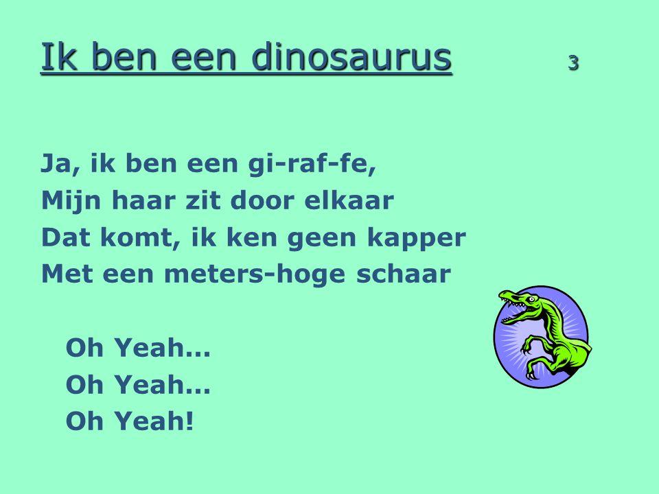 Ik ben een dinosaurus 3 Ja, ik ben een gi-raf-fe, Mijn haar zit door elkaar Dat komt, ik ken geen kapper Met een meters-hoge schaar Oh Yeah... Oh Yeah