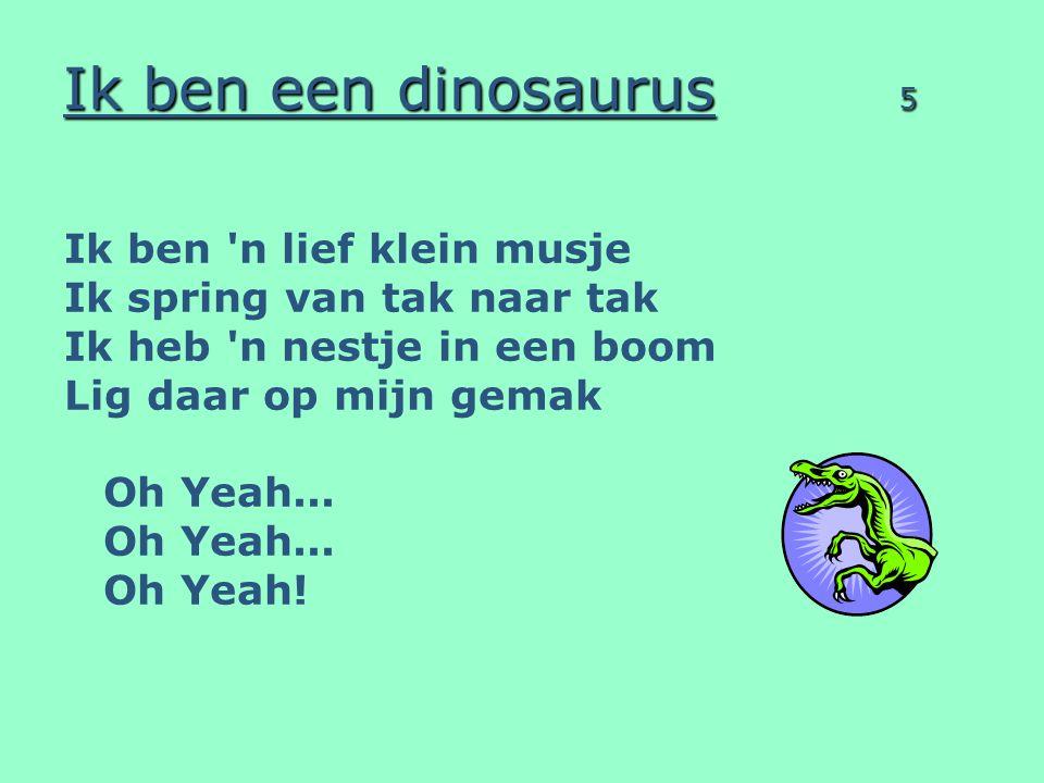 Ik ben een dinosaurus 5 Ik ben 'n lief klein musje Ik spring van tak naar tak Ik heb 'n nestje in een boom Lig daar op mijn gemak Oh Yeah... Oh Yeah!