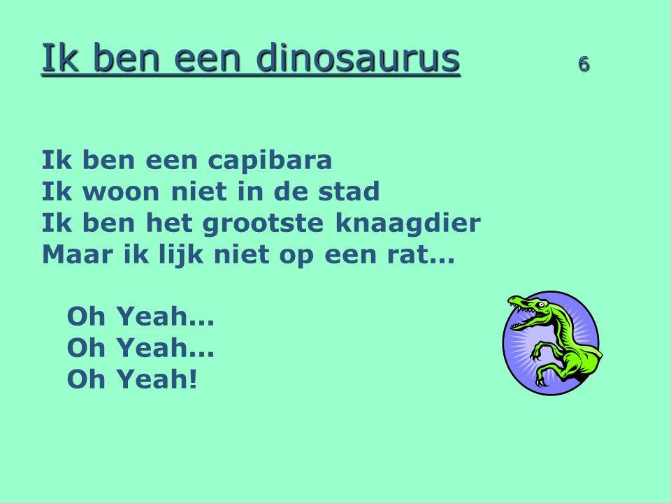 Ik ben een dinosaurus 6 Ik ben een capibara Ik woon niet in de stad Ik ben het grootste knaagdier Maar ik lijk niet op een rat... Oh Yeah... Oh Yeah!