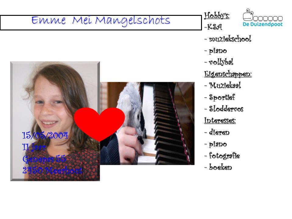 Emme Mei Mangelschots Hobby's:-KSA - muziekschool - piano - vollybal Eigenschappen: - Muziekaal - Sportief - Sloddervos Interesses: - dieren - piano - fotografie - boeken 15/05/2004 11 jaar Genepas 55 2450 Meerhout