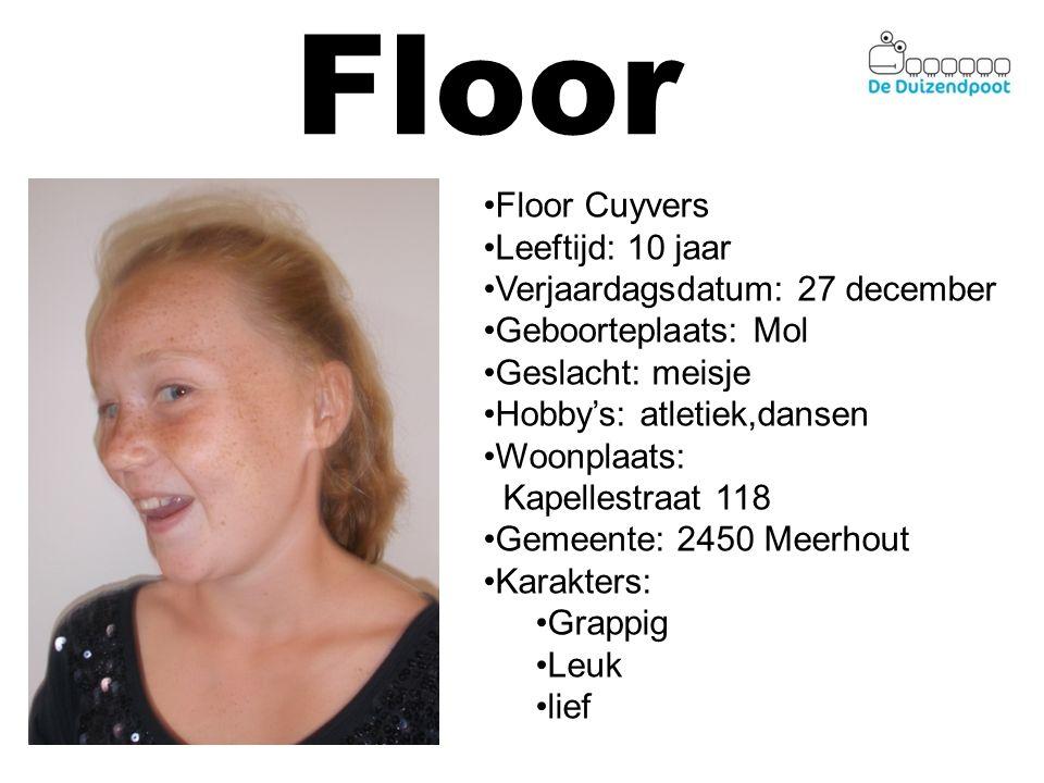 Floor Floor Cuyvers Leeftijd: 10 jaar Verjaardagsdatum: 27 december Geboorteplaats: Mol Geslacht: meisje Hobby's: atletiek,dansen Woonplaats: Kapellestraat 118 Gemeente: 2450 Meerhout Karakters: Grappig Leuk lief