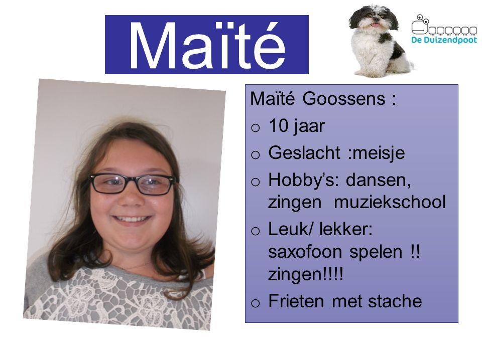 Maïté Maïté Goossens : o 10 jaar o Geslacht :meisje o Hobby's: dansen, zingen muziekschool o Leuk/ lekker: saxofoon spelen !! zingen!!!! o Frieten met