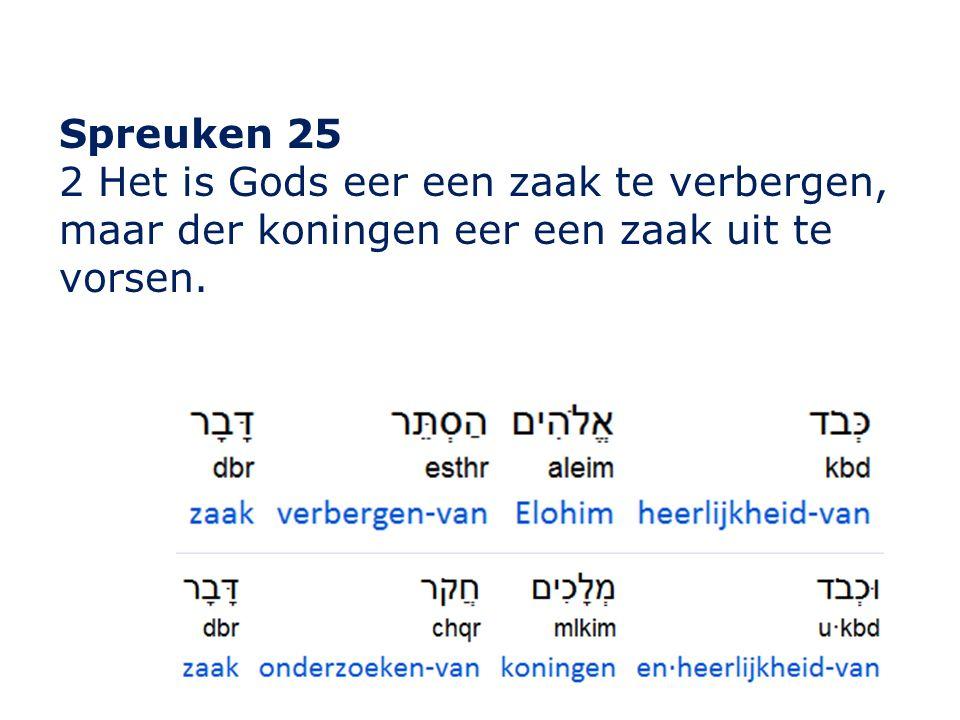 Spreuken 25 2 Het is Gods eer een zaak te verbergen, maar der koningen eer een zaak uit te vorsen.