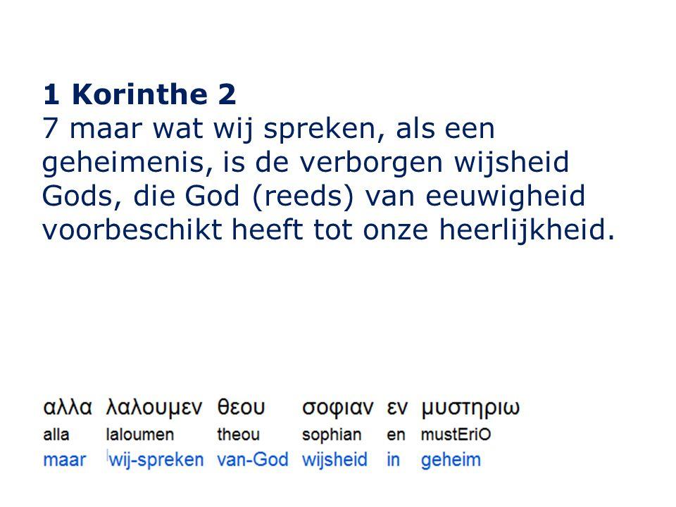 1 Korinthe 2 7 maar wat wij spreken, als een geheimenis, is de verborgen wijsheid Gods, die God (reeds) van eeuwigheid voorbeschikt heeft tot onze heerlijkheid.