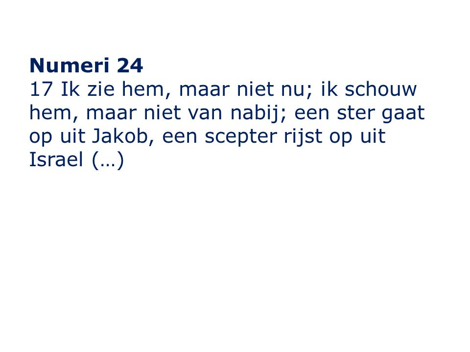 Numeri 24 17 Ik zie hem, maar niet nu; ik schouw hem, maar niet van nabij; een ster gaat op uit Jakob, een scepter rijst op uit Israel (…)