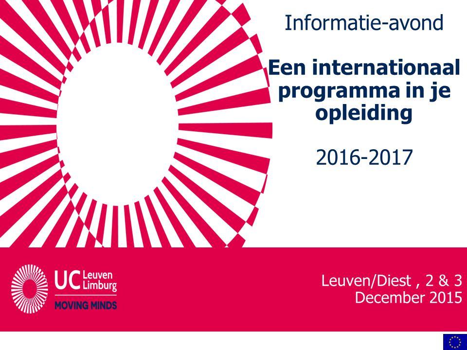 Informatie-avond Een internationaal programma in je opleiding 2016-2017 Leuven/Diest, 2 & 3 December 2015
