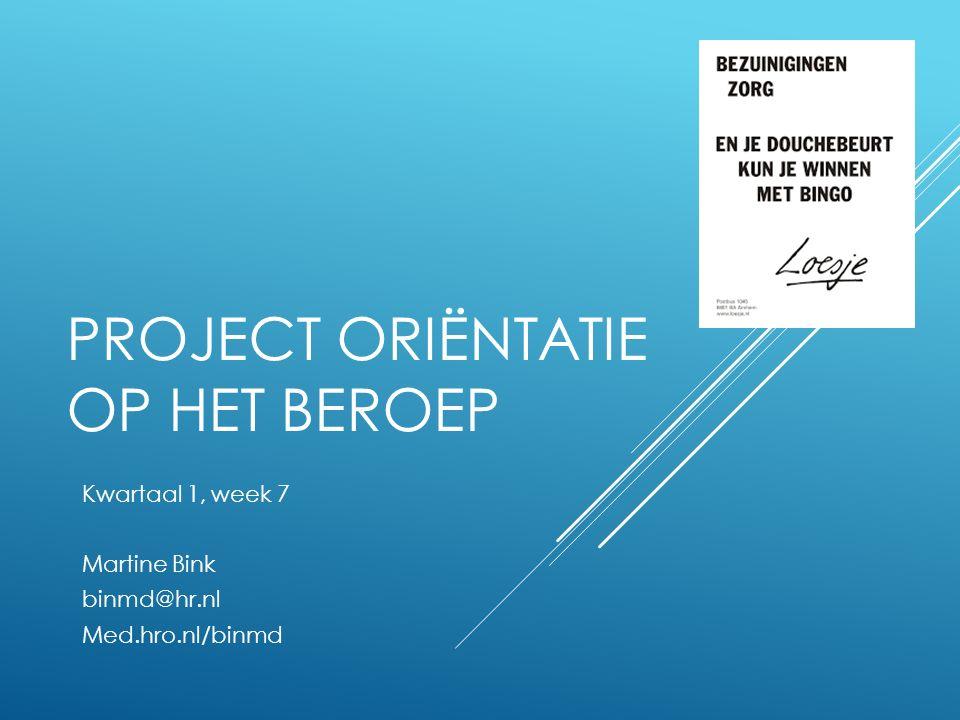 PROJECT ORIËNTATIE OP HET BEROEP Kwartaal 1, week 7 Martine Bink binmd@hr.nl Med.hro.nl/binmd