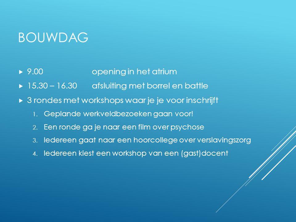 BOUWDAG  9.00 opening in het atrium  15.30 – 16.30 afsluiting met borrel en battle  3 rondes met workshops waar je je voor inschrijft 1.