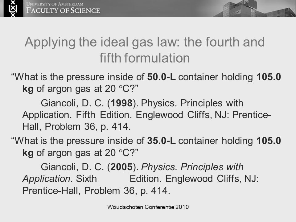 Woudschoten Conferentie 2010 Applying the ideal gas law: the fourth and fifth formulation What is the pressure inside of 50.0-L container holding 105.0 kg of argon gas at 20 °C Giancoli, D.