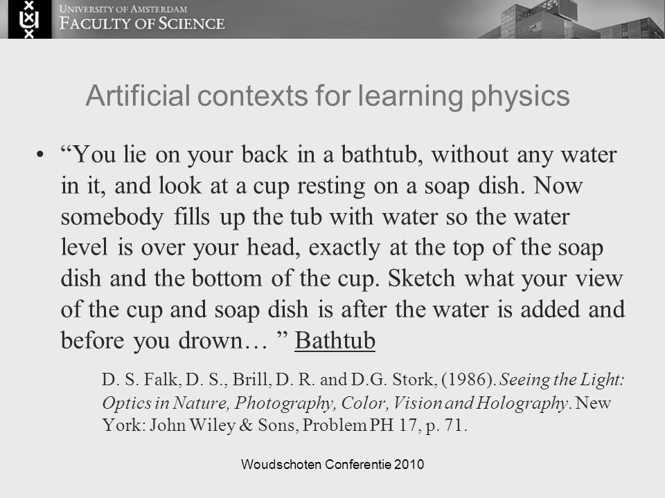 Woudschoten Conferentie 2010 Artificial contexts for learning physics You lie on your back in a bathtub, without any water in it, and look at a cup resting on a soap dish.
