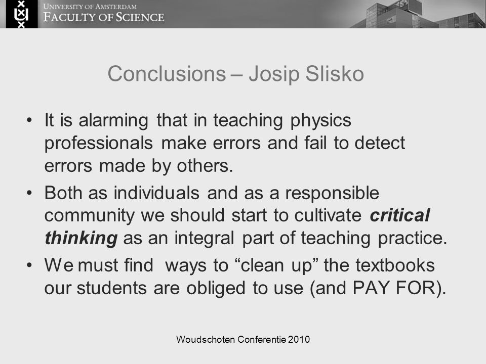 Woudschoten Conferentie 2010 Conclusions – Josip Slisko It is alarming that in teaching physics professionals make errors and fail to detect errors ma
