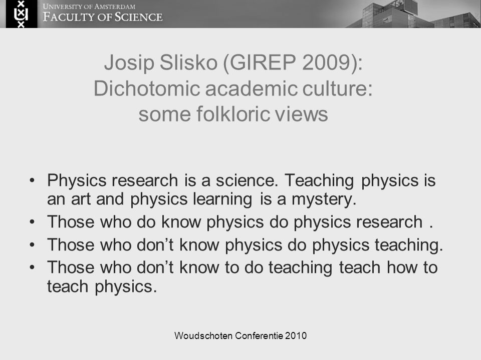Woudschoten Conferentie 2010 Josip Slisko (GIREP 2009): Dichotomic academic culture: some folkloric views Physics research is a science. Teaching phys