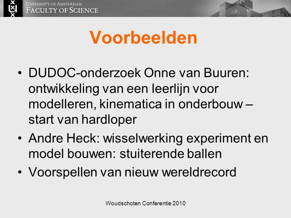 Woudschoten Conferentie 2010 Voorbeelden DUDOC-onderzoek Onne van Buuren: ontwikkeling van een leerlijn voor modelleren, kinematica in onderbouw – start van hardloper Andre Heck: wisselwerking experiment en model bouwen: stuiterende ballen Voorspellen van nieuw wereldrecord