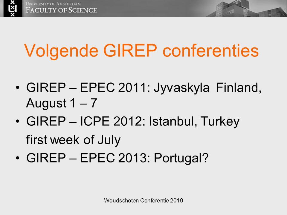 Woudschoten Conferentie 2010 Volgende GIREP conferenties GIREP – EPEC 2011: Jyvaskyla Finland, August 1 – 7 GIREP – ICPE 2012: Istanbul, Turkey first