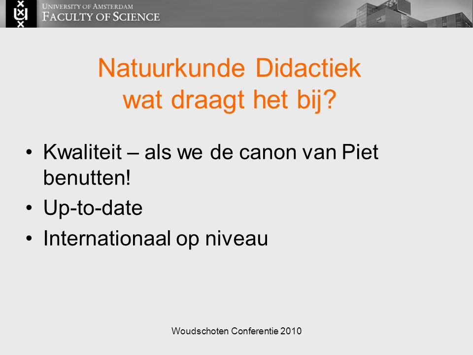 Woudschoten Conferentie 2010 DUDOC Initiatief vanuit vernieuwingscommissies 20 bèta docenten, 4 jaar, 60 % onderzoekstijd Draagt beperkt bij aan huidige vernieuwingen Draagt bij aan vakdidactiek als discipline Onderzoek naar resultaten programma: A.