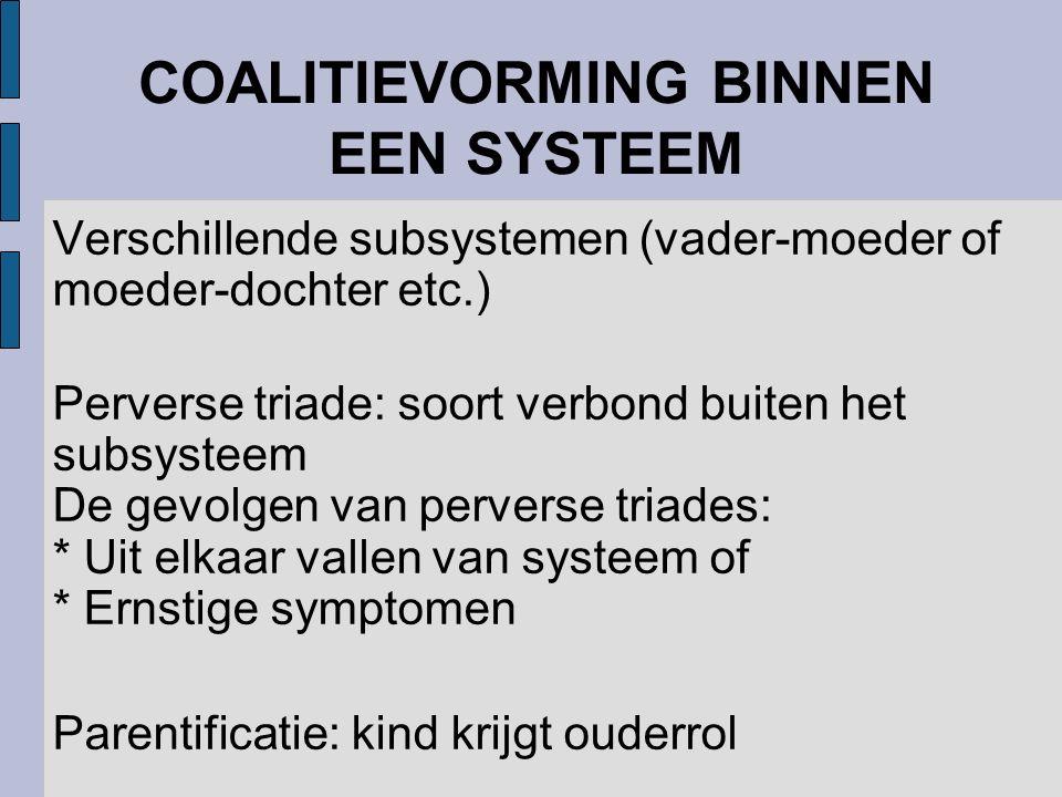 COALITIEVORMING BINNEN EEN SYSTEEM Verschillende subsystemen (vader-moeder of moeder-dochter etc.) Perverse triade: soort verbond buiten het subsyste