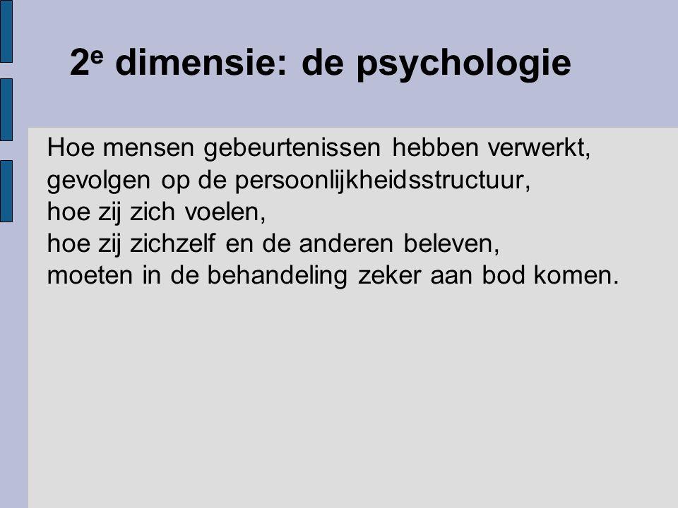 2 e dimensie: de psychologie Hoe mensen gebeurtenissen hebben verwerkt, gevolgen op de persoonlijkheidsstructuur, hoe zij zich voelen, hoe zij zichzel