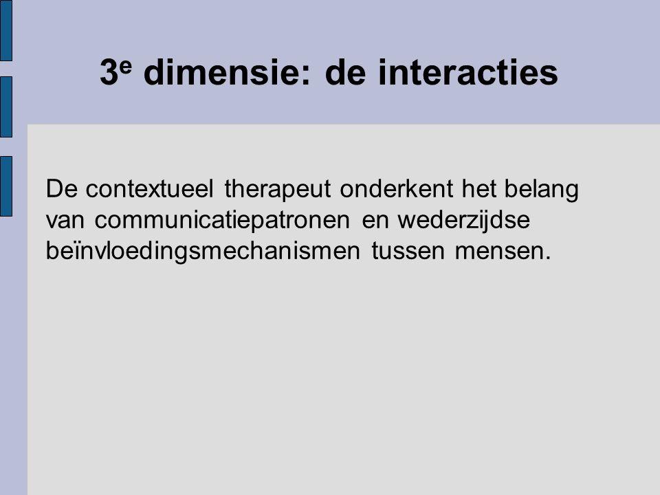 3 e dimensie: de interacties De contextueel therapeut onderkent het belang van communicatiepatronen en wederzijdse beïnvloedingsmechanismen tussen men
