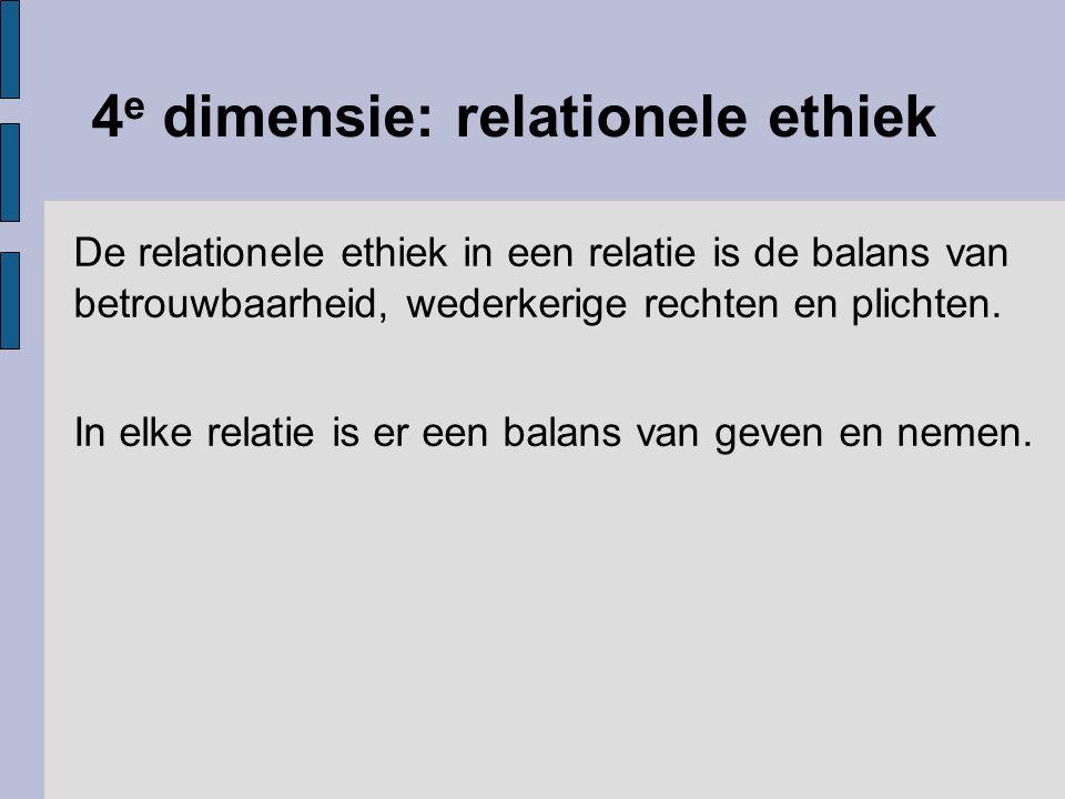 4 e dimensie: relationele ethiek De relationele ethiek in een relatie is de balans van betrouwbaarheid, wederkerige rechten en plichten. In elke relat