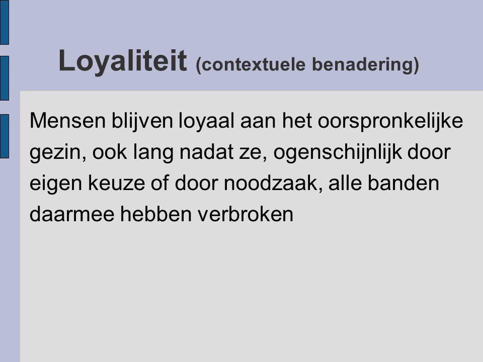 Loyaliteit (contextuele benadering) Mensen blijven loyaal aan het oorspronkelijke gezin, ook lang nadat ze, ogenschijnlijk door eigen keuze of door n