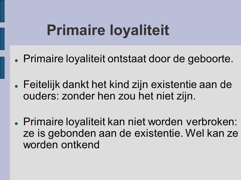 Primaire loyaliteit Primaire loyaliteit ontstaat door de geboorte. Feitelijk dankt het kind zijn existentie aan de ouders: zonder hen zou het niet zij