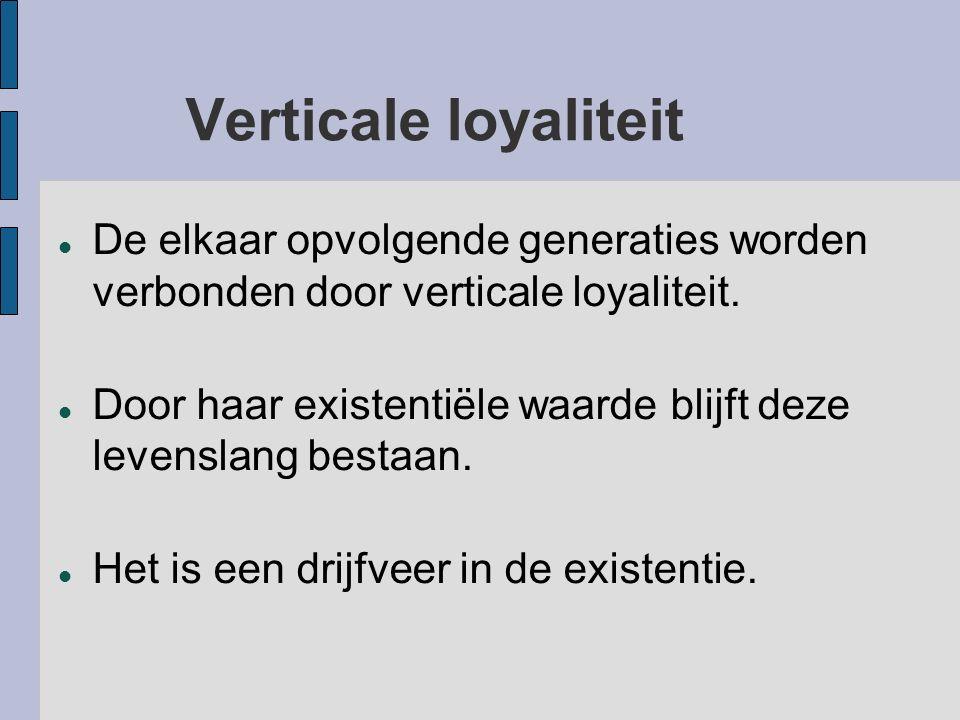 Verticale loyaliteit De elkaar opvolgende generaties worden verbonden door verticale loyaliteit. Door haar existentiële waarde blijft deze levenslang
