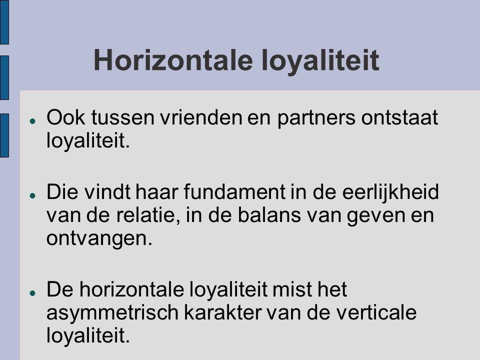 Horizontale loyaliteit Ook tussen vrienden en partners ontstaat loyaliteit. Die vindt haar fundament in de eerlijkheid van de relatie, in de balans va