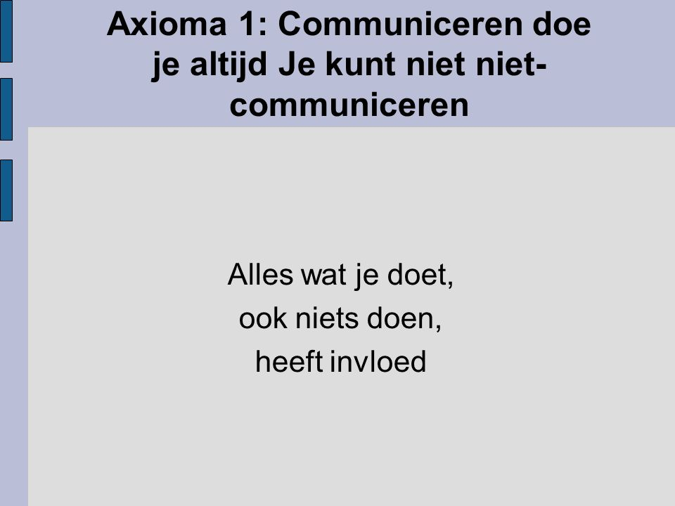 Axioma 1: Communiceren doe je altijd Je kunt niet niet- communiceren Alles wat je doet, ook niets doen, heeft invloed