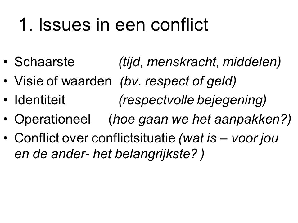 1. Issues in een conflict Schaarste (tijd, menskracht, middelen) Visie of waarden (bv. respect of geld) Identiteit (respectvolle bejegening) Operation