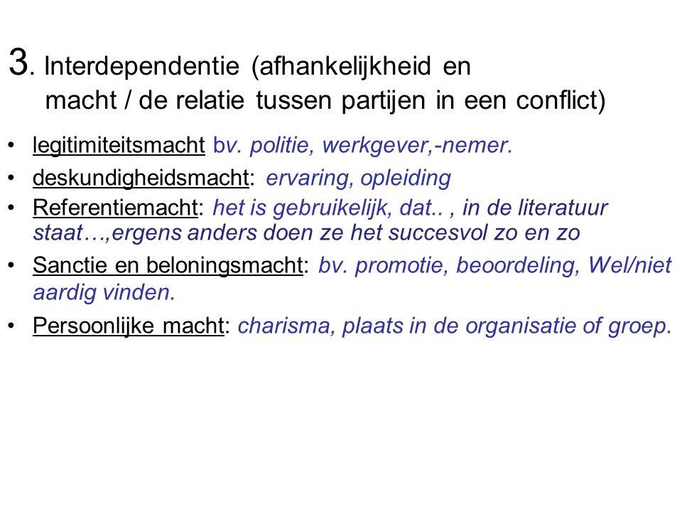 3. Interdependentie (afhankelijkheid en macht / de relatie tussen partijen in een conflict) legitimiteitsmacht bv. politie, werkgever,-nemer. deskundi