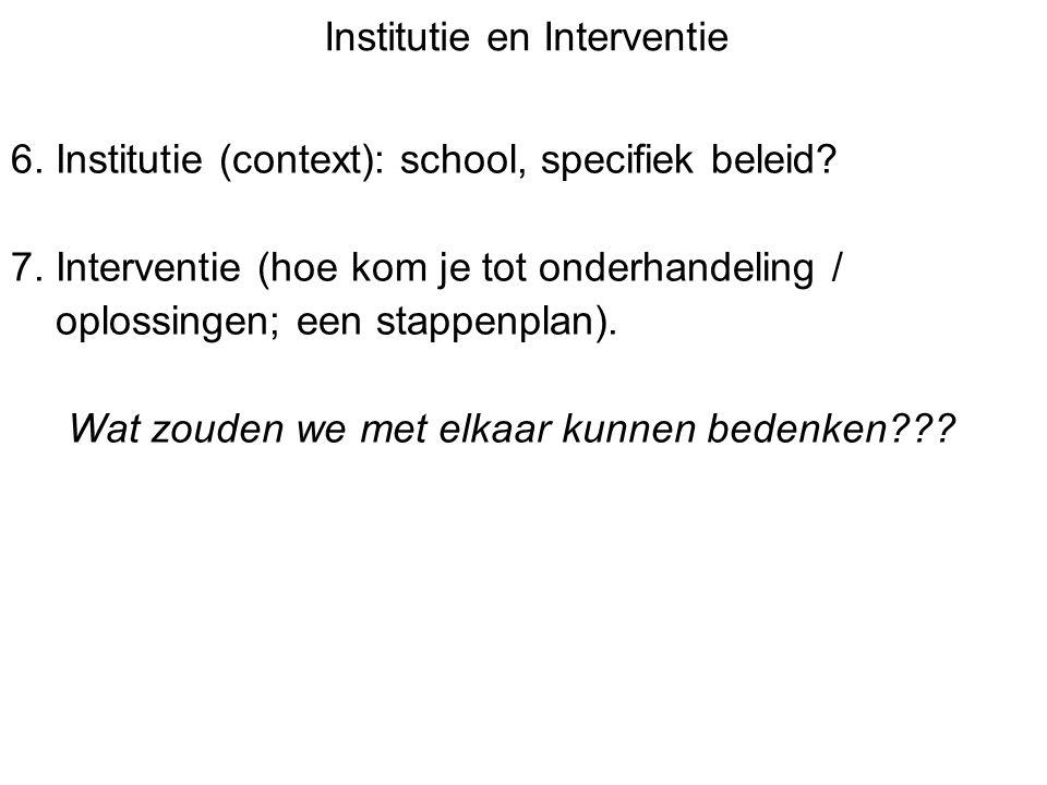 Institutie en Interventie 6. Institutie (context): school, specifiek beleid? 7. Interventie (hoe kom je tot onderhandeling / oplossingen; een stappenp