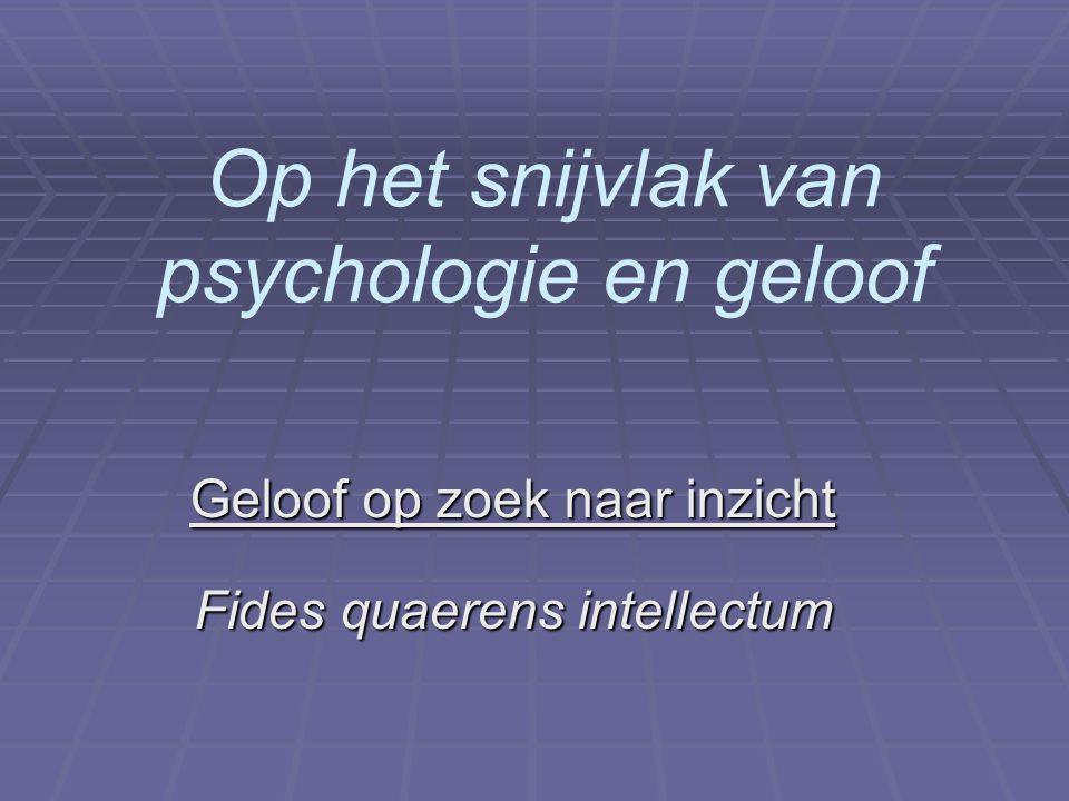 Op het snijvlak van psychologie en geloof Geloof op zoek naar inzicht Fides quaerens intellectum