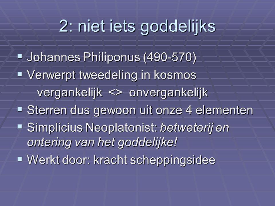 2: niet iets goddelijks  Johannes Philiponus (490-570)  Verwerpt tweedeling in kosmos vergankelijk <> onvergankelijk vergankelijk <> onvergankelijk  Sterren dus gewoon uit onze 4 elementen  Simplicius Neoplatonist: betweterij en ontering van het goddelijke.