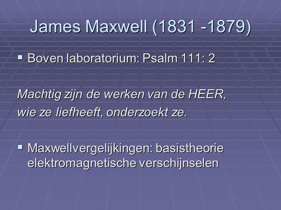 James Maxwell (1831 -1879)  Boven laboratorium: Psalm 111: 2 Machtig zijn de werken van de HEER, wie ze liefheeft, onderzoekt ze.  Maxwellvergelijki