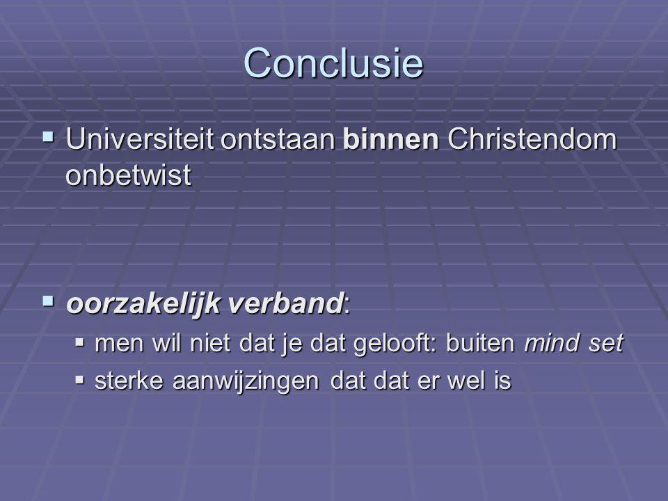 Conclusie  Universiteit ontstaan binnen Christendom onbetwist  oorzakelijk verband:  men wil niet dat je dat gelooft: buiten mind set  sterke aanwijzingen dat dat er wel is