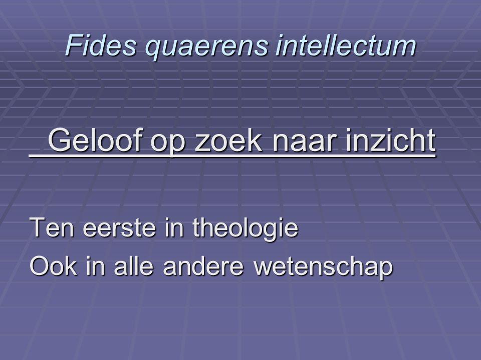 Fides quaerens intellectum Geloof op zoek naar inzicht Geloof op zoek naar inzicht Ten eerste in theologie Ook in alle andere wetenschap