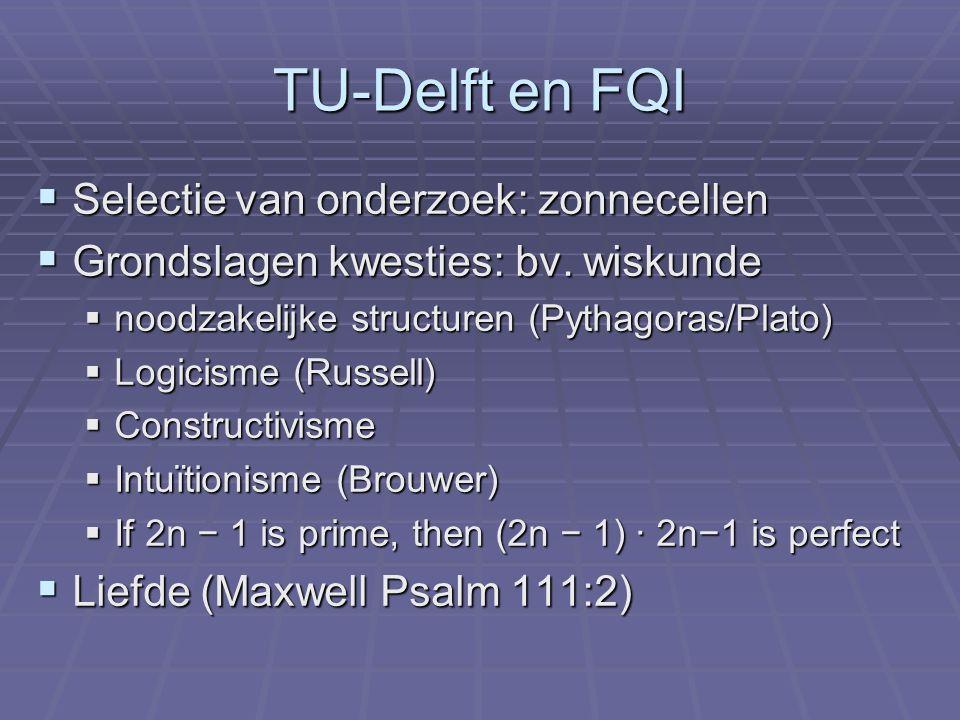 TU-Delft en FQI  Selectie van onderzoek: zonnecellen  Grondslagen kwesties: bv. wiskunde  noodzakelijke structuren (Pythagoras/Plato)  Logicisme (