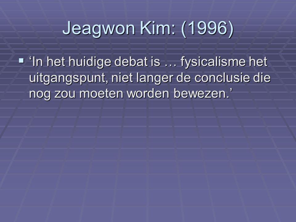 Jeagwon Kim:(1996)  'In het huidige debat is … fysicalisme het uitgangspunt, niet langer de conclusie die nog zou moeten worden bewezen.'