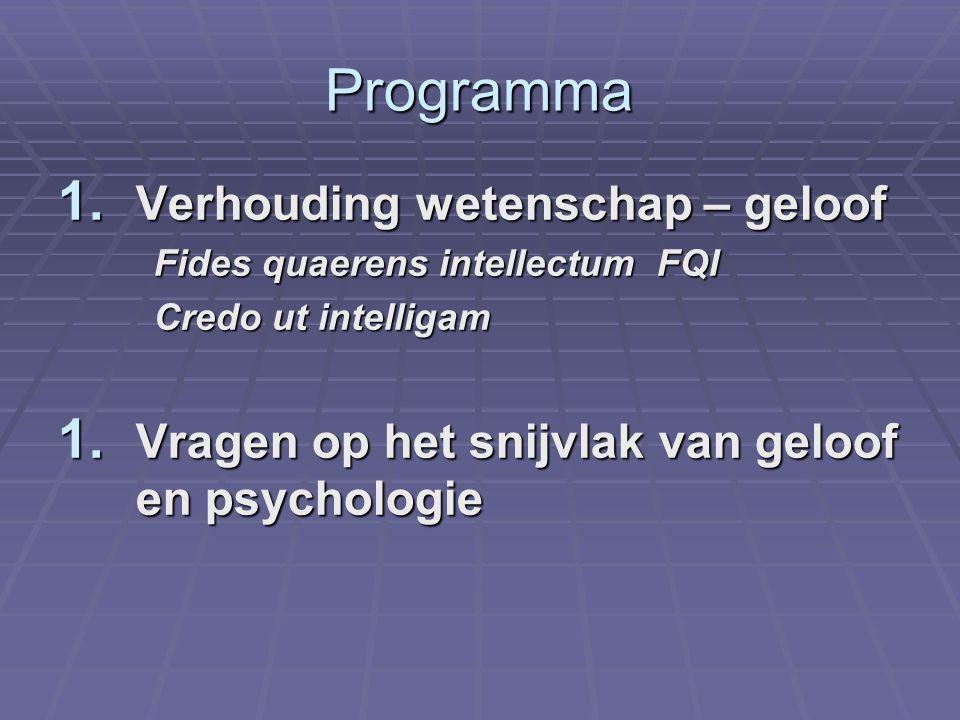 Programma 1. Verhouding wetenschap – geloof Fides quaerens intellectum FQI Credo ut intelligam 1. Vragen op het snijvlak van geloof en psychologie
