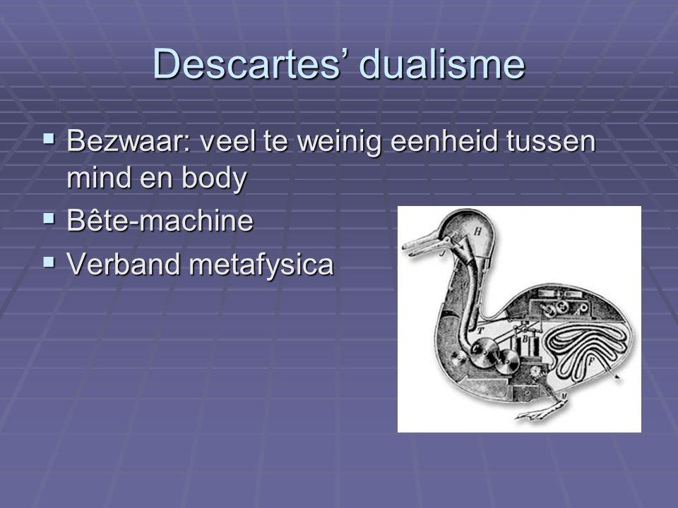 Descartes' dualisme  Bezwaar: veel te weinig eenheid tussen mind en body  Bête-machine  Verband metafysica