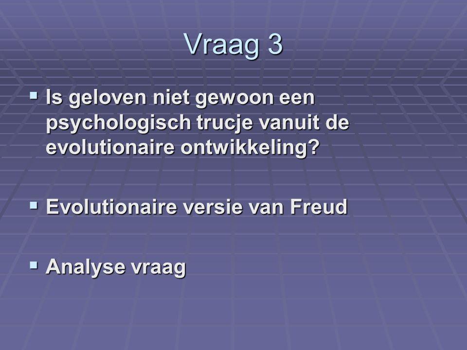 Vraag 3  Is geloven niet gewoon een psychologisch trucje vanuit de evolutionaire ontwikkeling?  Evolutionaire versie van Freud  Analyse vraag