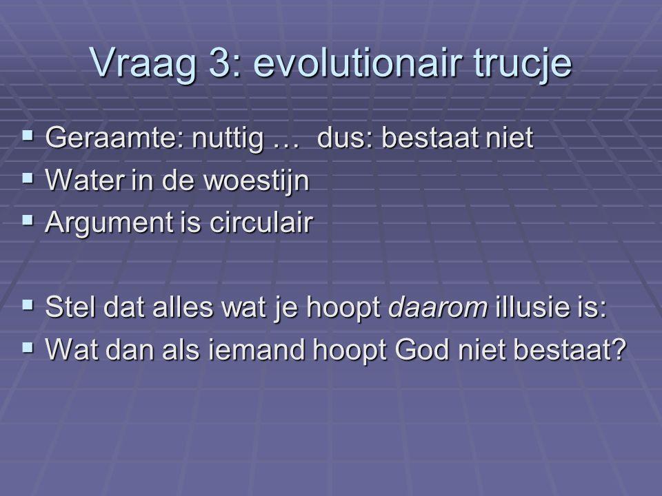Vraag 3: evolutionair trucje  Geraamte: nuttig … dus: bestaat niet  Water in de woestijn  Argument is circulair  Stel dat alles wat je hoopt daarom illusie is:  Wat dan als iemand hoopt God niet bestaat