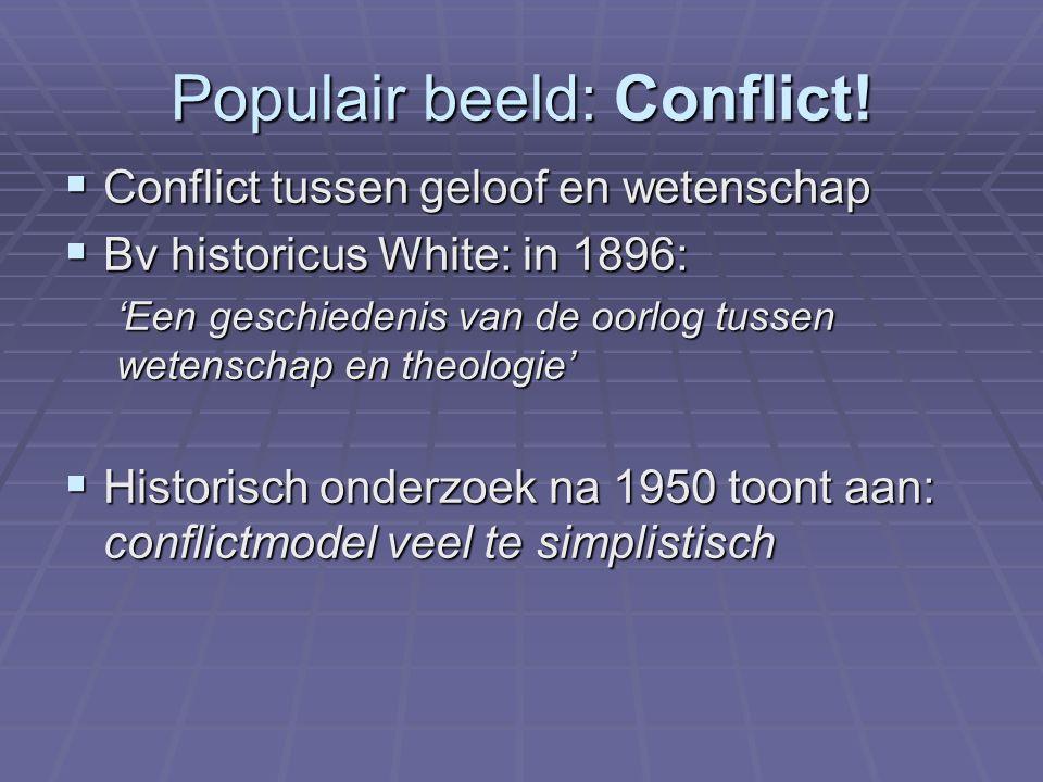 Populair beeld: Conflict!  Conflict tussen geloof en wetenschap  Bv historicus White: in 1896: 'Een geschiedenis van de oorlog tussen wetenschap en
