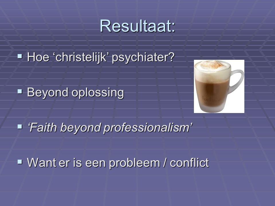 Resultaat:  Hoe 'christelijk' psychiater?  Beyond oplossing  'Faith beyond professionalism'  Want er is een probleem / conflict