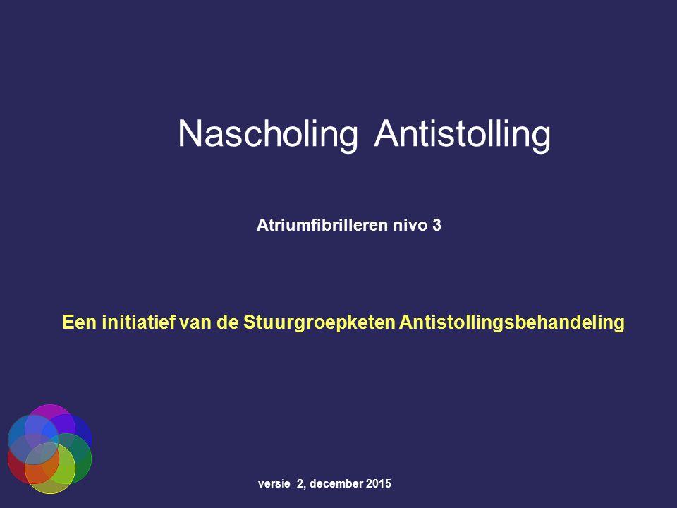 Nascholing Antistolling Atriumfibrilleren nivo 3 versie 2, december 2015 Een initiatief van de Stuurgroepketen Antistollingsbehandeling